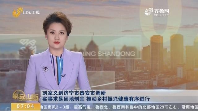 刘家义到济宁市泰安市调研 实事求是因地制宜 推动乡村振兴健康有序进行
