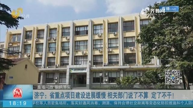 济宁:省重点项目建设进展缓慢 相关部门说了不算 定了不干!