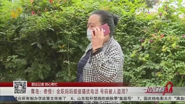 【群众记者 热心帮忙】青岛:奇怪!全职妈妈频接骚扰电话 号码被人盗用?