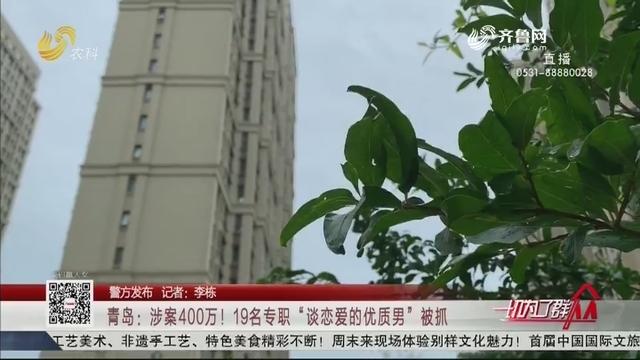 """【警方发布】青岛:涉案400万!19名专职""""谈恋爱的优质男""""被抓"""