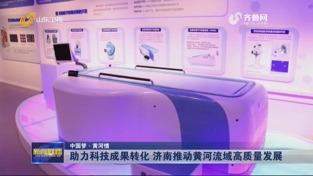 【中国梦·黄河情】助力科技成果转化 济南推动黄河流域高质量发展