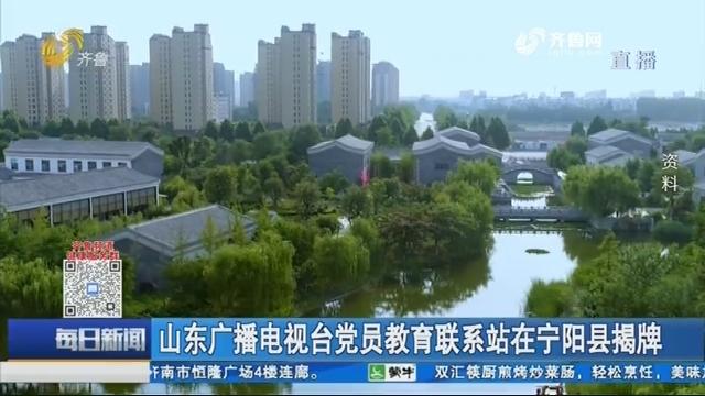山东广播电视台党员教育联系站在宁阳县揭牌