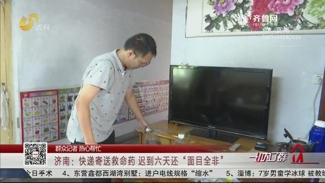 """【群众记者 热心帮忙】济南:快递寄送救命药 迟到六天还""""面目全非"""""""
