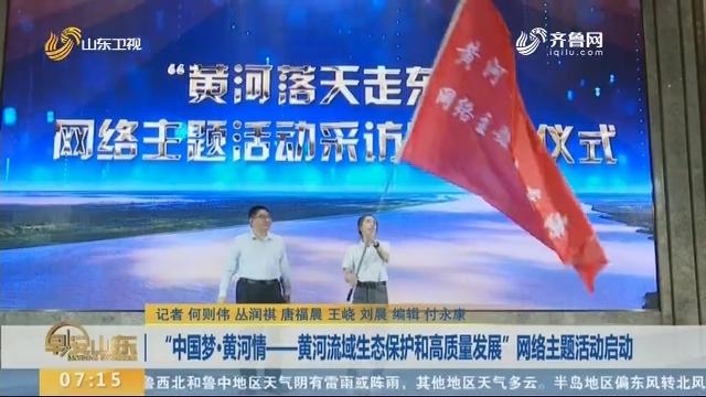 """""""中国梦·黄河情——黄河流域生态保护和高质量发展""""网络主题活动启动"""