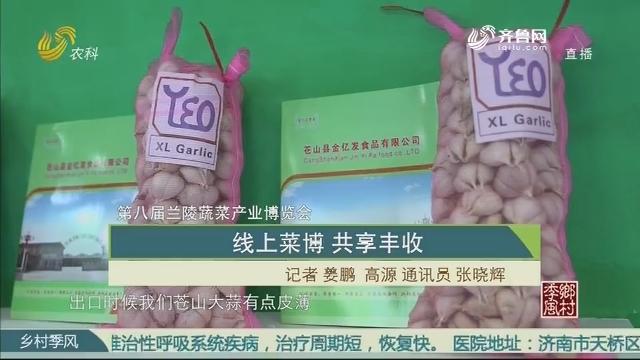 【第八届兰陵蔬菜产业博览会】线上菜博 共享丰收