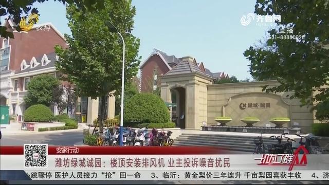 【安家行动】潍坊绿城诚园:楼顶安装排风机 业主投诉噪音扰民