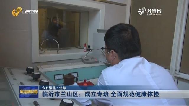 【今日聚焦·追踪】临沂市兰山区:成立专班 全面规范健康体检