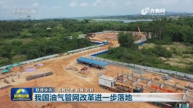 【联播快讯】我国油气管网改革进一步落地