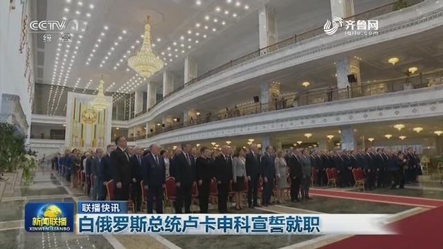 【联播快讯】白俄罗斯总统卢卡申科宣誓就职