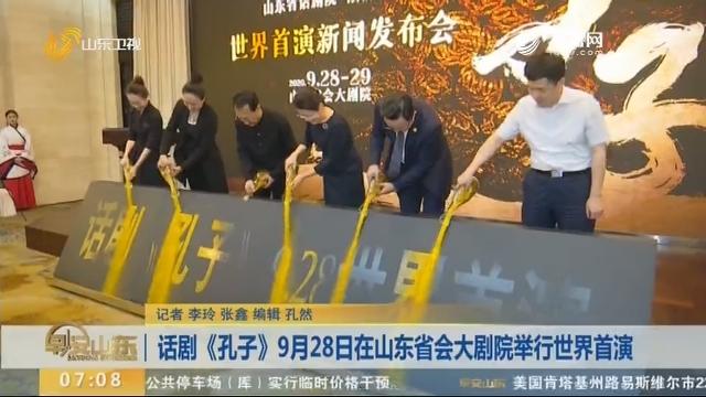 话剧《孔子》9月28日在山东省会大剧院举行世界首演