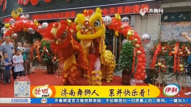 济南舞狮人 累并快乐着!