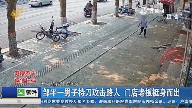 邹平一男子持刀攻击路人 门店老板挺身而出