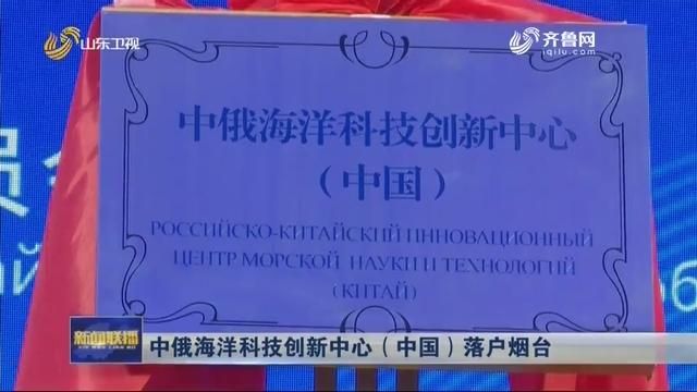 中俄海洋科技创新中心(中国)落户烟台
