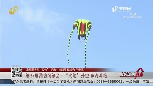 """【家国同庆迎""""双节""""】第37届潍坊风筝会:""""火箭""""升空 争奇斗艳"""