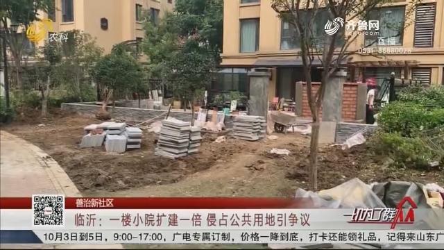 【善治新社区】临沂:一楼小院扩建一倍 侵占公共用地引争议