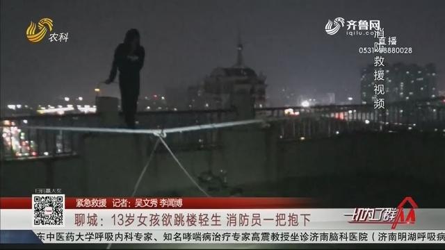 【紧急救援】聊城:13岁女孩欲跳楼轻生 消防员一把抱下