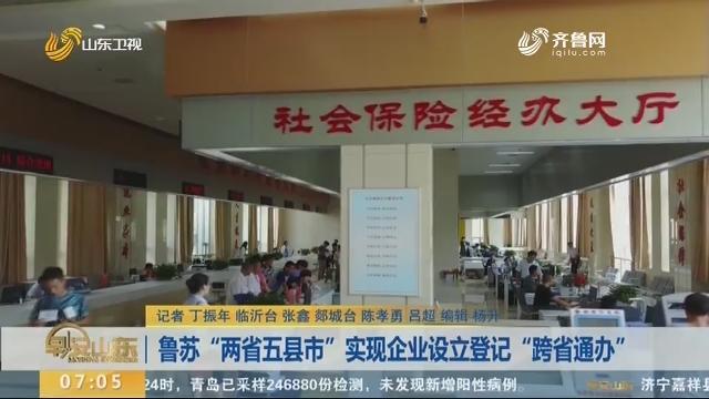 """鲁苏""""两省五县市""""实现企业设立登记""""跨省通办"""""""