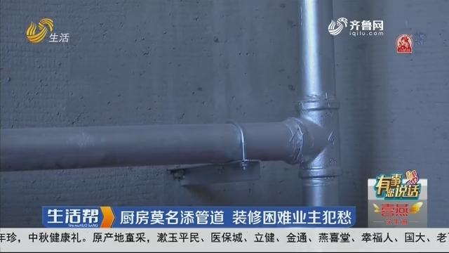 【有事您说话】潍坊:厨房莫名添管道 装修困难业主犯愁