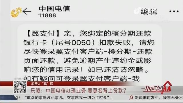 """【消费大""""真""""探】乐陵:中国电信办理业务 竟莫名背上贷款?"""