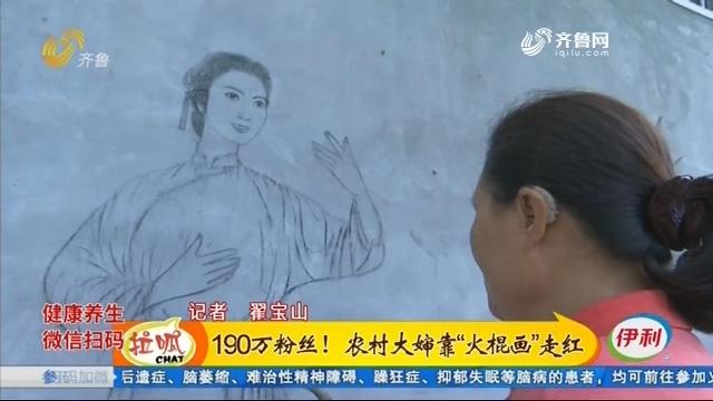 """聊城:190万粉丝!农村大婶靠""""火棍画""""走红"""