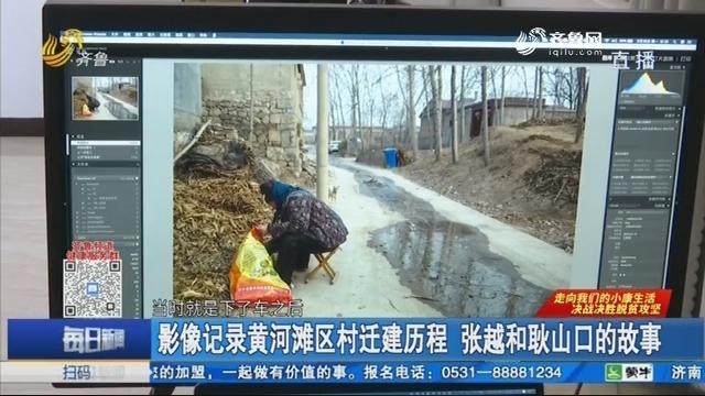 影像记录黄河滩区村迁建历程 张越和耿山口的故事