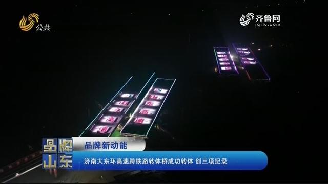 【品牌新动能】济南大东环高速跨铁路转体桥成功转体 创三项纪录