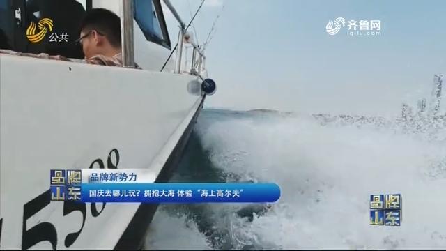 """【品牌新势力】国庆去哪儿玩?拥抱大海 体验""""海上高尔夫"""""""