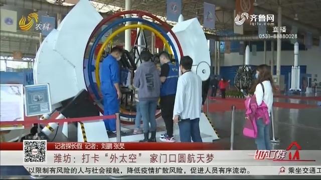 """【记者探长假】潍坊:打卡""""外太空"""" 家门口圆航天梦"""