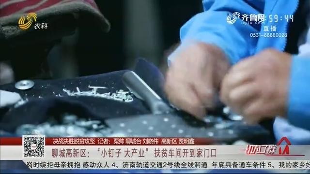 """【决战决胜脱贫攻坚】聊城高新区:""""小钉子 大产业"""" 扶贫车间开到家门口"""