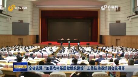 """全省选派""""加强农村基层党组织建设""""工作队动员培训会议召开"""