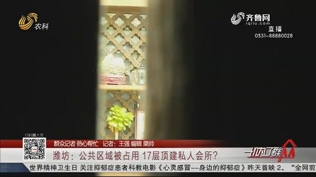 【群众记者 热心帮忙】潍坊:公共区域被占用 17层顶建私人会所?