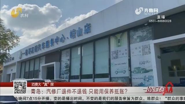 """【消费大""""真""""探】青岛:汽修厂退件不退钱 只能用保养抵账?"""
