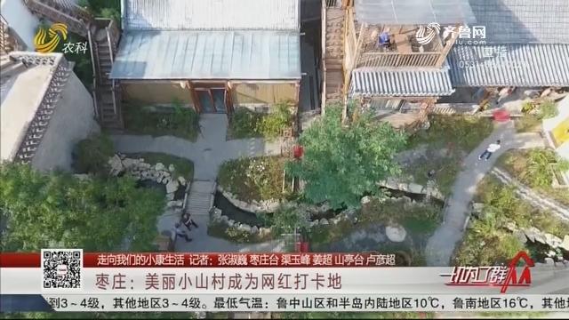 【走向我们的小康生活】枣庄:美丽小山村成为网红打卡地
