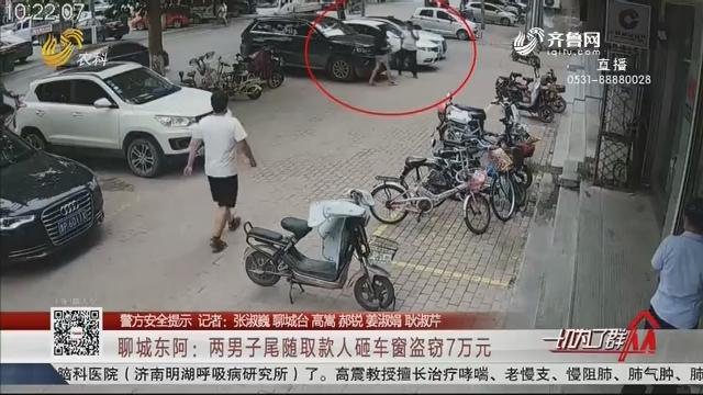 【警方安全提示】聊城东阿:两男子尾随取款人砸车窗盗窃7万元