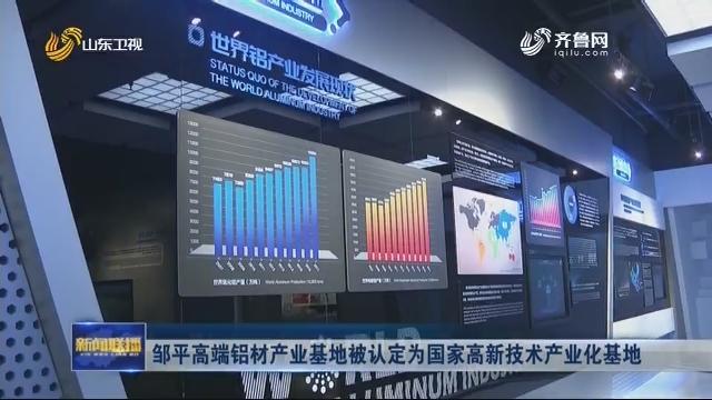 邹平高端铝材产业基地被认定为国家高新技术产业化基地