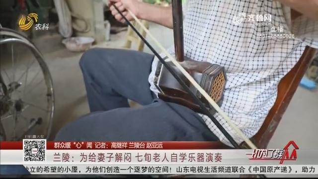 """【群众暖""""心""""闻】兰陵:为给妻子解闷 七旬老人自学乐器演奏"""