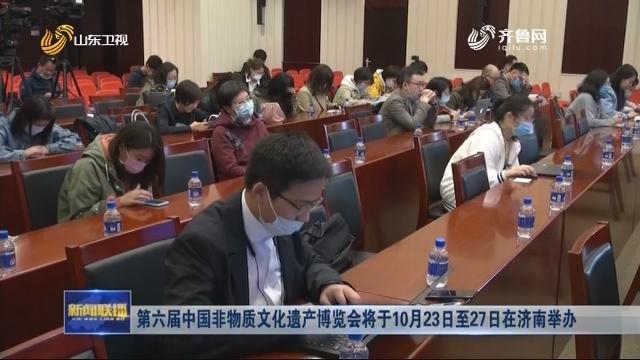 第六届中国非物质文化遗产博览会将于10月23日至27日在济南举办