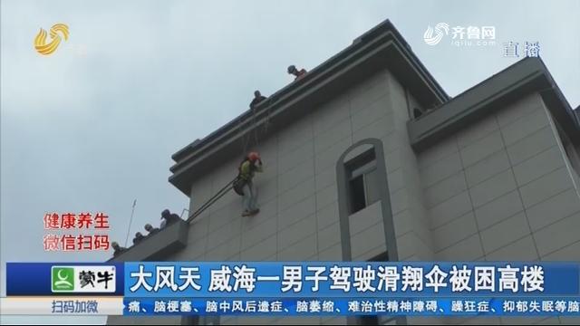 大风天 威海一男子驾驶滑翔伞被困高楼
