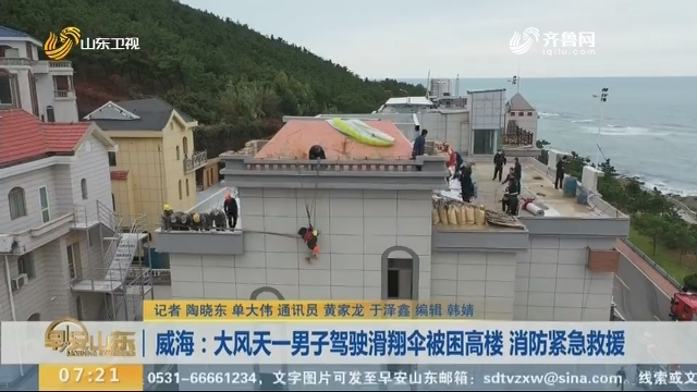 威海:大风天一男子驾驶滑翔伞被困高楼 消防紧急救援