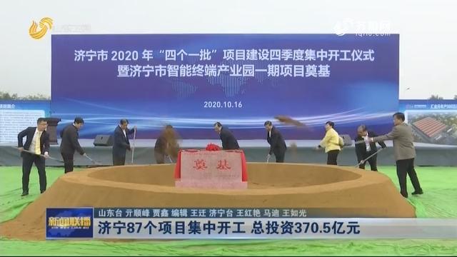 济宁87个项目集中开工 总投资370.5亿元