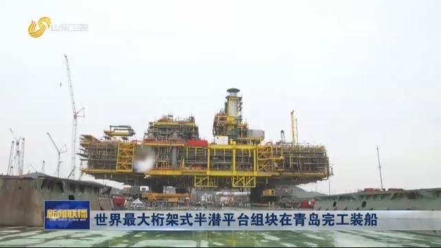 世界最大桁架式半潜平台组块在青岛完工装船