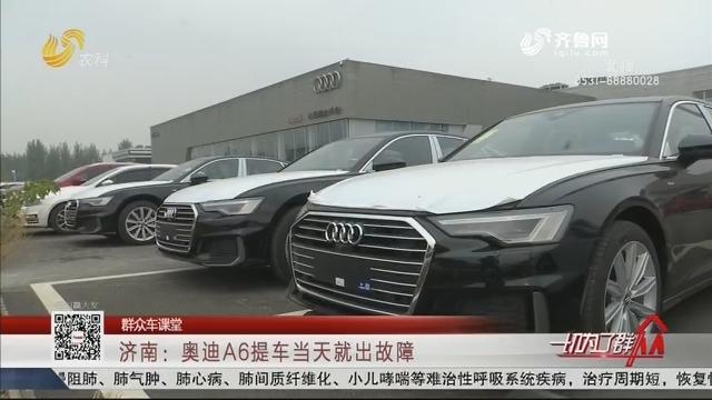 【群众车课堂】济南:奥迪A6提车当天就出故障