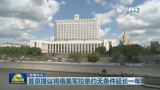 【联播快讯】普京提议将俄美军控条约无条件延长一年