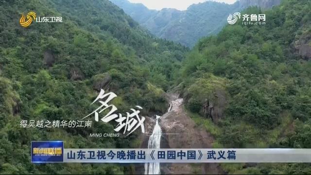 山东卫视今晚播出《田园中国》武义篇