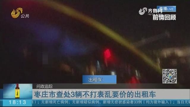 【问政追踪】枣庄市查处3辆不打表乱要价的出租车