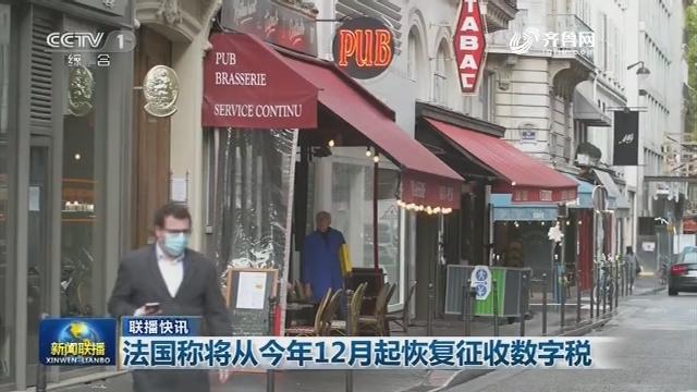 【联播快讯】法国称将从今年12月起恢复征收数字税