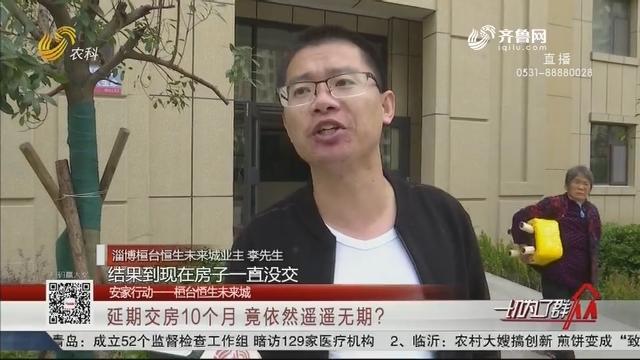 【安家行动——桓台恒生未来城】延期交房10个月 竟依然遥遥无期?