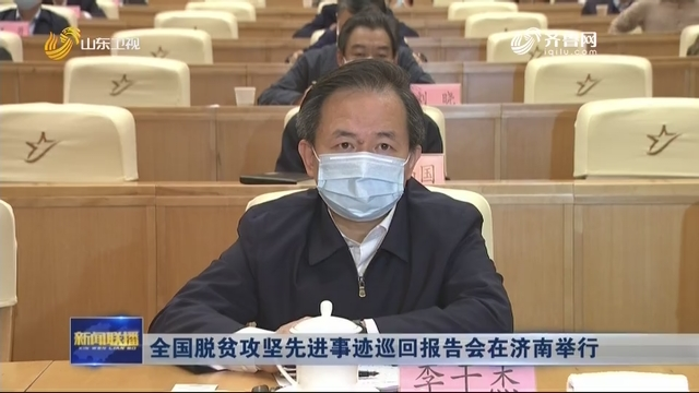 全国脱贫攻坚先进事迹巡回报告会在济南举行