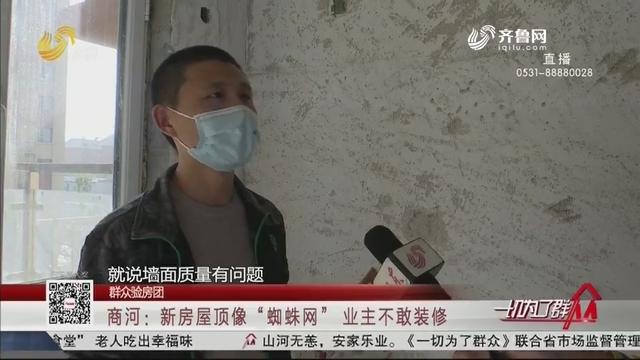 """【群众验房团】商河:新房屋顶像""""蜘蛛网"""" 业主不敢装修"""