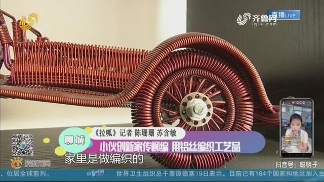 聊城:小伙创新家传柳编 用铝丝编织工艺品